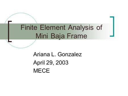 Finite Element Analysis of Mini Baja Frame Ariana L. Gonzalez April 29, 2003 MECE.