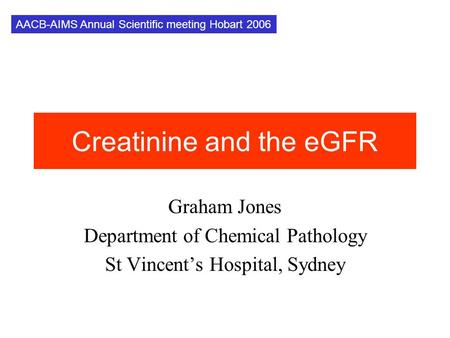 Creatinine and the eGFR Graham Jones Department of Chemical Pathology St Vincent's Hospital, Sydney AACB-AIMS Annual Scientific meeting Hobart 2006.
