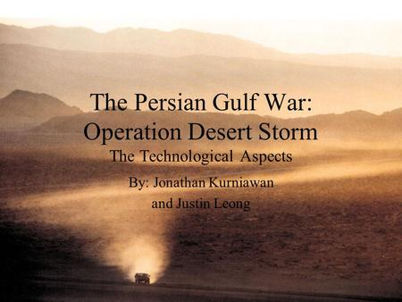 The Persian Gulf War: Operation Desert Storm The Technological Aspects By: Jonathan Kurniawan and Justin Leong.