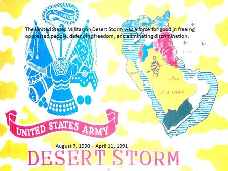August 7, 1990 – April 11, 1991 The United States Military in Desert Storm was a force for good in freeing oppressed people, defending freedom, and eliminating.