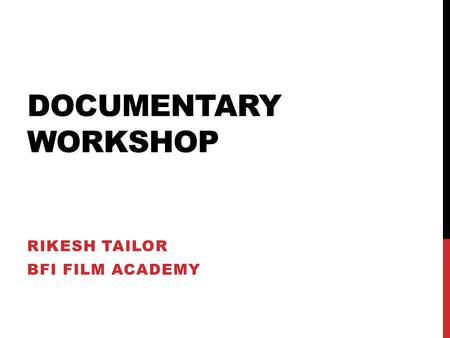 DOCUMENTARY WORKSHOP RIKESH TAILOR BFI FILM ACADEMY.