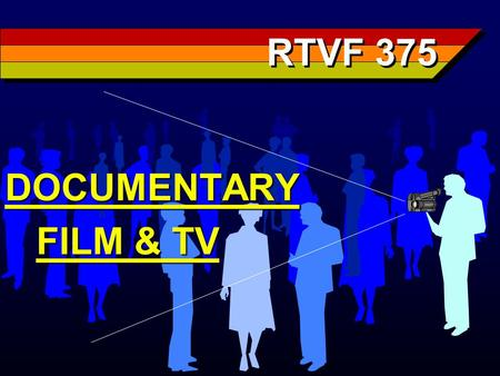 RTVF 375 DOCUMENTARY FILM & TV FILM & TV. Documentary One of most abused & misunder- stood terms in film & television Applied to everything from newsreels.