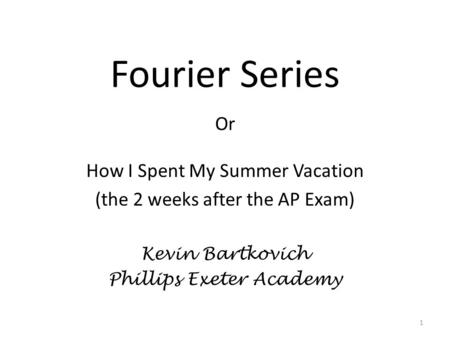 Fourier Series Or How I Spent My Summer Vacation (the 2 weeks after the AP Exam) Kevin Bartkovich Phillips Exeter Academy 1.