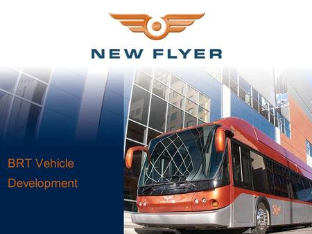 BRT Vehicle Development. New Flyer Overview  Winnipeg, Manitoba since 1930 Three US facilities  Industry-leading market share of 42%  Commercial relationships.