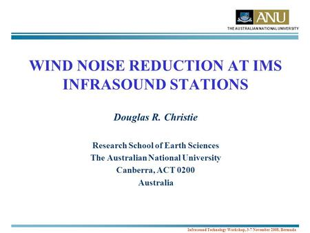 THE AUSTRALIAN NATIONAL UNIVERSITY Infrasound Technology Workshop, 3-7 November 2008, Bermuda WIND NOISE REDUCTION AT IMS INFRASOUND STATIONS Douglas R.