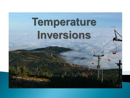  Normally, air temperature decreases with increasing altitude, resulting in cooler air on top of warmer air.