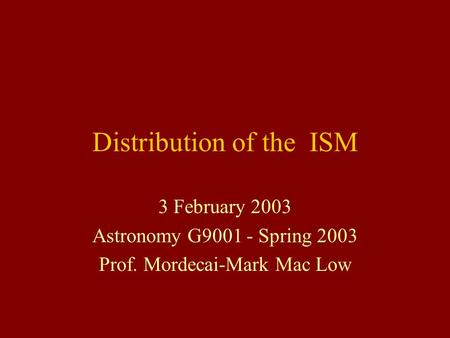 Distribution of the ISM 3 February 2003 Astronomy G9001 - Spring 2003 Prof. Mordecai-Mark Mac Low.