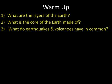 Warm Up 1)What are the layers of the Earth? 2)What is the core of the Earth made of? 3) What do earthquakes & volcanoes have in common?