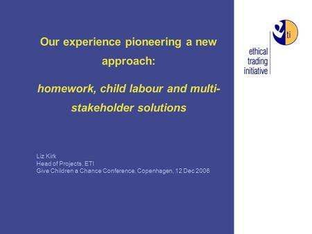 Our experience pioneering a new approach: homework, <strong>child</strong> <strong>labour</strong> and multi- stakeholder solutions Liz Kirk Head of Projects, ETI Give Children a Chance.