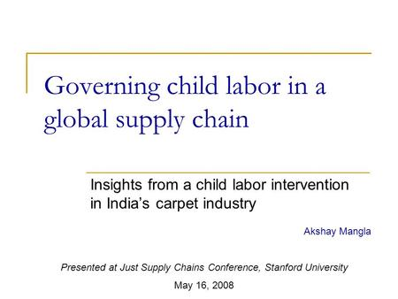 Governing child labor in a global supply chain Insights from a child labor intervention in India's carpet industry Akshay Mangla Presented at Just Supply.