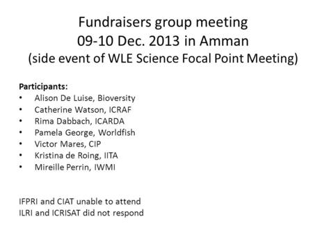 Fundraisers group meeting 09-10 Dec. 2013 in Amman (side event of WLE Science Focal Point Meeting) Participants: Alison De Luise, Bioversity Catherine.