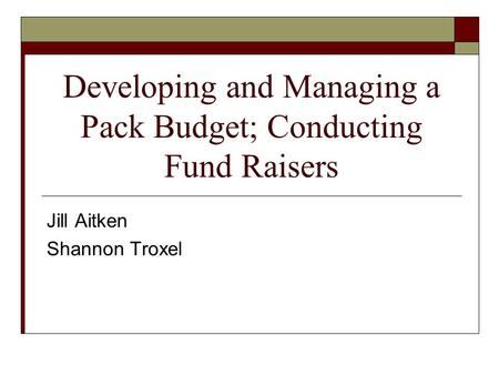 Developing and Managing a Pack Budget; Conducting Fund Raisers Jill Aitken Shannon Troxel.