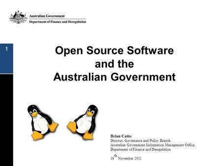 Open Source Software and the Australian Government 1 Brian Catto Director, Governance and Policy Branch Australian Government Information Management Office.