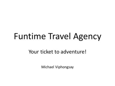 Funtime Travel Agency Your ticket to adventure! Michael Viphongsay.