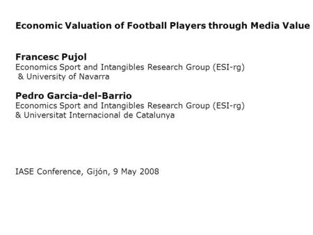 Economic Valuation of Football Players through Media Value Francesc Pujol Economics Sport and Intangibles Research Group (ESI-rg) & University of Navarra.