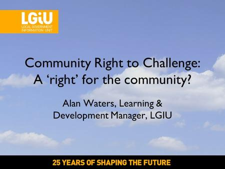 Alan Waters, Learning & Development Manager, LGIU Community Right to Challenge: A 'right' for the community?