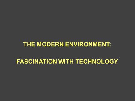 THE MODERN ENVIRONMENT: FASCINATION WITH TECHNOLOGY.