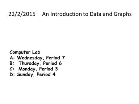 Computer Lab A: Wednesday, Period 7 B: Thursday, Period 6 C: Monday, Period 3 D: Sunday, Period 4 22/2/2015 An Introduction to Data and Graphs.