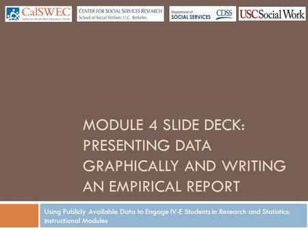 Using Publicly Available Data to Engage IV-E Students in Research and Statistics: Instructional Modules MODULE 4 SLIDE DECK: PRESENTING DATA GRAPHICALLY.