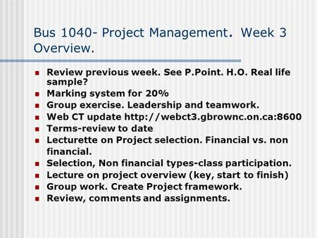 Bus 1040- Project Management. Week 3 Overview. Review previous week. See P.Point. H.O. Real life sample? Marking system for 20% Group exercise. Leadership.