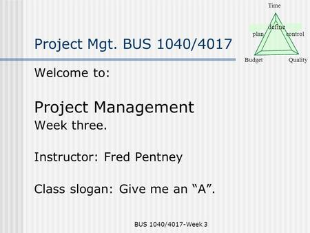 Define plancontrol BudgetQuality Time BUS 1040/4017-Week 3 Project Mgt. BUS 1040/4017 Welcome to: Project Management Week three. Instructor: Fred Pentney.