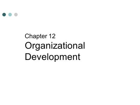 Chapter 12 Organizational Development. After reading this chapter, you should be able to: Understand organizational development. Understand the process.