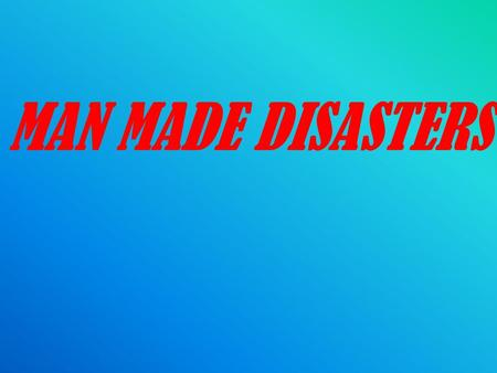 MAN MADE DISASTERS. DEFINITION Disasters can be man made where the cause is intentional or unintentional. All kinds of man made disasters lead to human.