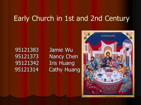 Early Church in 1st and 2nd Century 95121383 Jamie Wu 95121373 Nancy Chen 95121373 Nancy Chen 95121342 Iris Huang 95121342 Iris Huang 95121314 Cathy Huang.