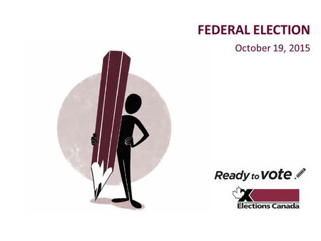 October 19, 2015 FEDERAL ELECTION. elections.ca Outline 1.Election overview 2.Be ready to vote: checklist 3.Accessibility 4.Employment 5.Spread the word.
