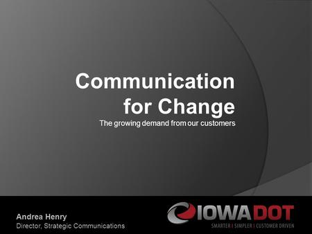 Communication for Change The growing demand from our customers Andrea Henry Director, Strategic Communications.