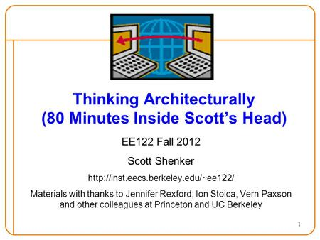 1 Thinking Architecturally (80 Minutes Inside Scott's Head) EE122 Fall 2012 Scott Shenker  Materials with thanks to.