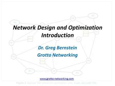 Network Design and Optimization Introduction Dr. Greg Bernstein Grotto Networking www.grotto-networking.com.
