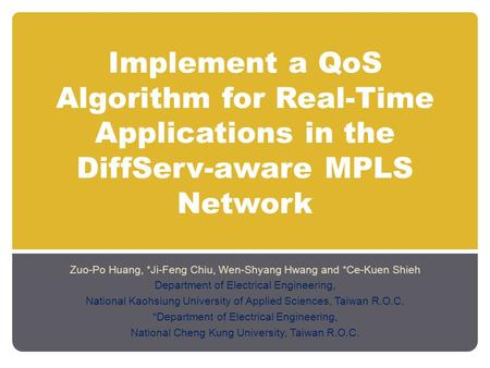 Implement a QoS Algorithm for Real-Time Applications in the DiffServ-aware MPLS Network Zuo-Po Huang, *Ji-Feng Chiu, Wen-Shyang Hwang and *Ce-Kuen Shieh.