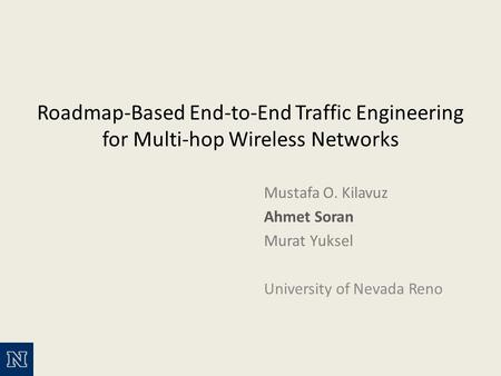 Roadmap-Based End-to-End Traffic Engineering for Multi-hop Wireless Networks Mustafa O. Kilavuz Ahmet Soran Murat Yuksel University of Nevada Reno.