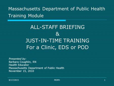 8/17/2015MDPH1 Massachusetts Department of Public Health Training Module ALL-STAFF BRIEFING & JUST-IN-TIME TRAINING For a Clinic, EDS or POD Presented.