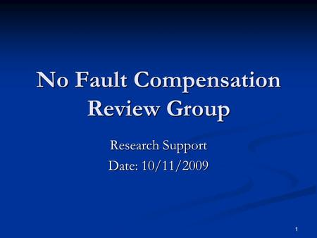 1 No Fault Compensation Review Group Research Support Date: 10/11/2009.