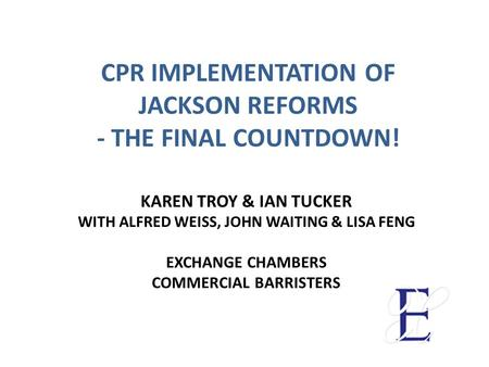 CPR IMPLEMENTATION OF JACKSON REFORMS - THE FINAL COUNTDOWN! KAREN TROY & IAN TUCKER WITH ALFRED WEISS, JOHN WAITING & LISA FENG EXCHANGE CHAMBERS COMMERCIAL.