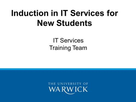 Induction in IT Services for New Students IT Services Training Team.