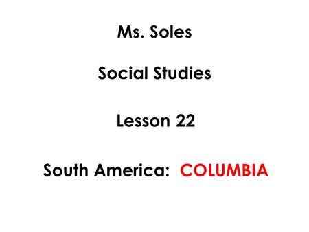 Ms. Soles Social Studies Lesson 22 South America: COLUMBIA.