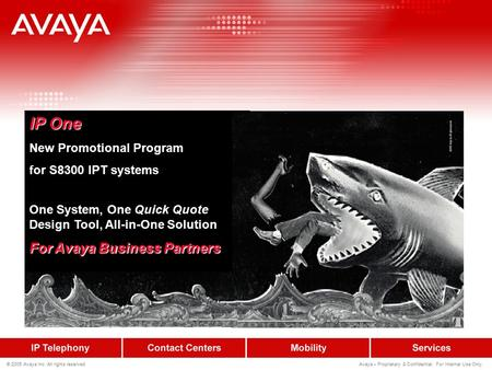 © 2005 Avaya Inc. All rights reserved. Avaya – Proprietary & Confidential. For Internal Use Only. IP One New Promotional Program for S8300 IPT systems.