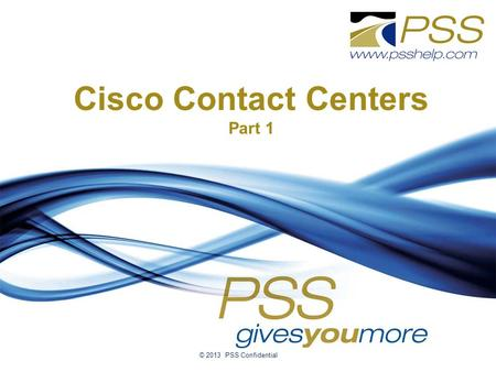 Cisco Contact Centers Part 1 © 2013 PSS Confidential.