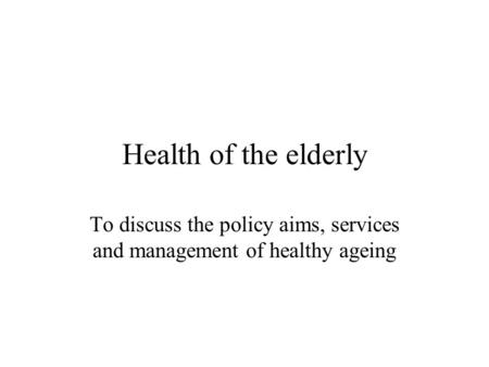 Health of the elderly To discuss the policy aims, services and management of healthy ageing.