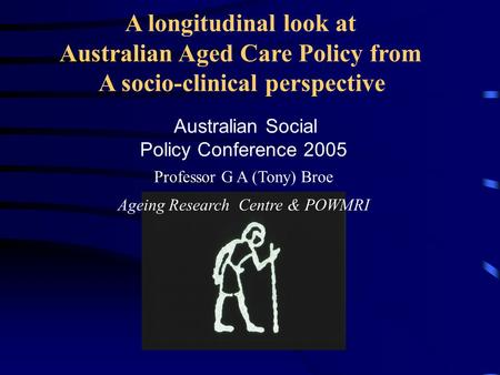 A longitudinal look at Australian Aged Care Policy from A socio-clinical perspective Australian Social Policy Conference 2005 Professor G A (Tony) Broe.