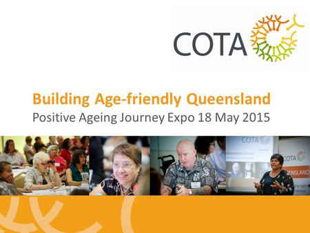 Building Age-friendly Queensland Positive Ageing Journey Expo 18 May 2015.