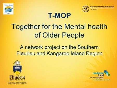 T-MOP Together for the Mental health of Older People A network project on the Southern Fleurieu and Kangaroo Island Region.
