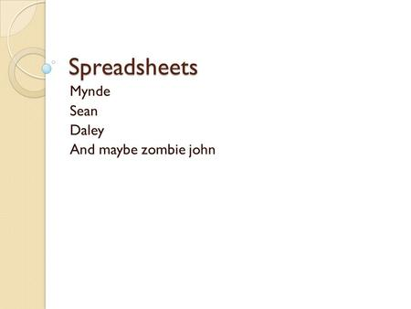 Spreadsheets Mynde Sean Daley And maybe zombie john.
