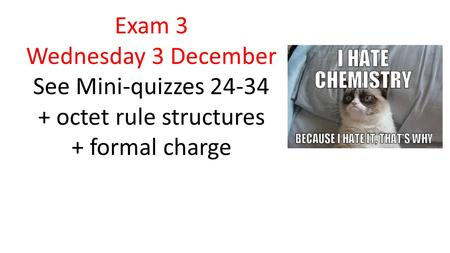 Exam 3 Wednesday 3 December See Mini-quizzes 24-34 + octet rule structures + formal charge.