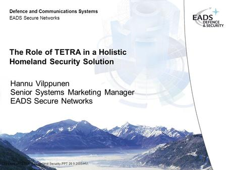 Defence and Communications Systems EADS Secure Networks The role of TETRA in Homeland Security.PPT 20.9.2005/HVi The Role of TETRA in a Holistic Homeland.