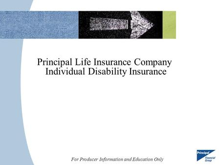 For Producer Information and Education Only Principal Life Insurance Company Individual Disability Insurance.