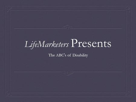LifeMarketers Presents The ABC ' s of Disability.